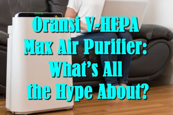 Oransi V-HEPA Max Air Purifier: What's All the Hype About?